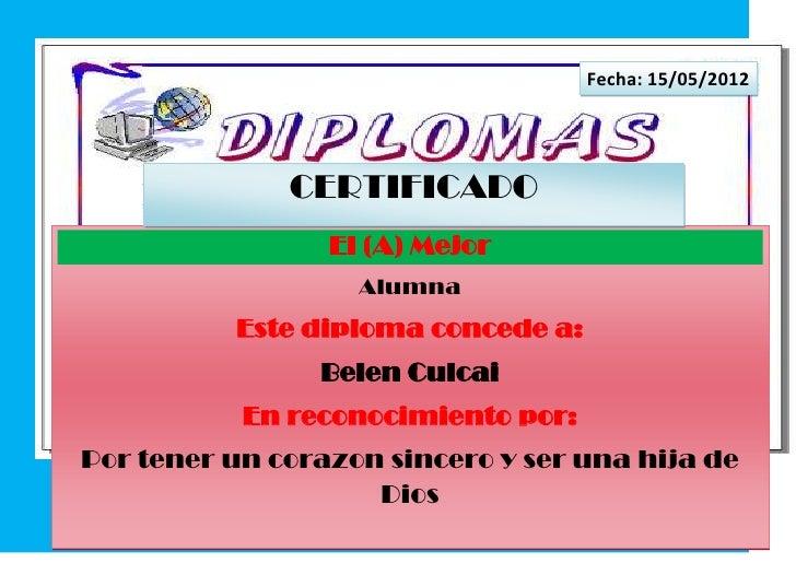 Fecha: 15/05/2012              CERTIFICADO                 El (A) Mejor                   Alumna          Este diploma con...