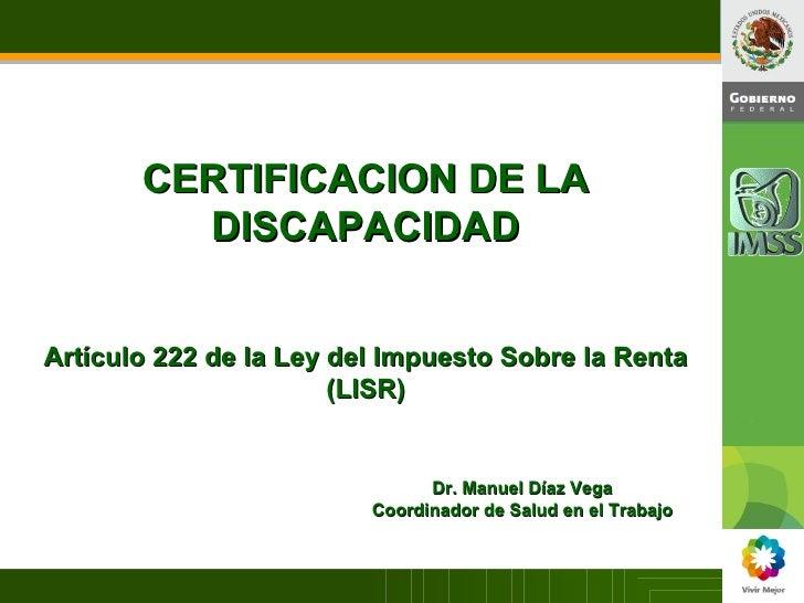 CERTIFICACION DE LA DISCAPACIDAD Artículo 222 de la Ley del Impuesto Sobre la Renta (LISR) Dr. Manuel Díaz Vega Coordinado...