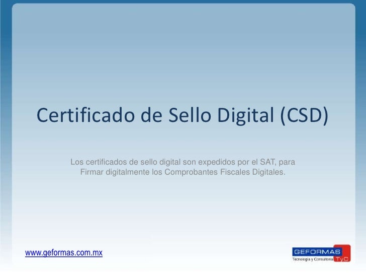 Certificado de Sello Digital (CSD)<br />Los certificados de sello digital son expedidos por el SAT, para Firmar digitalmen...