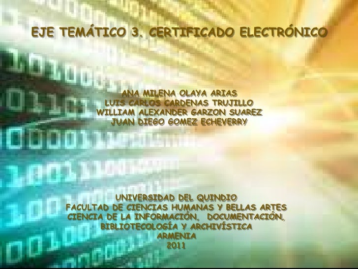 EJE TEMÁTICO 3. CERTIFICADO ELECTRÓNICO<br />ANA MILENA OLAYA ARIAS<br />LUIS CARLOS CARDENAS TRUJILLO<br />WILLIAM ALEXAN...