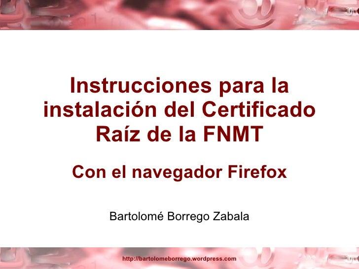 Instrucciones para la instalación del Certificado Raíz de la FNMT Con el navegador Firefox Bartolomé Borrego Zabala