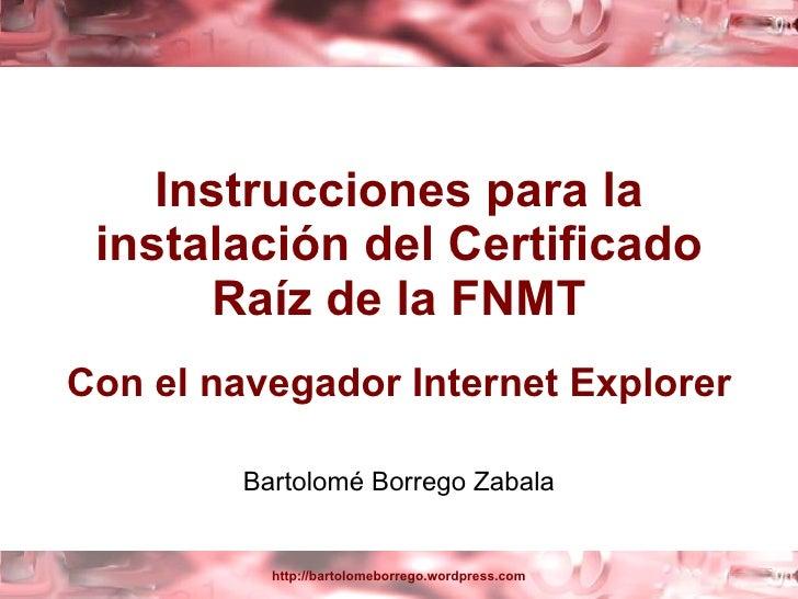 Instrucciones para la instalación del Certificado Raíz de la FNMT Con el navegador Internet Explorer Bartolomé Borrego Zab...