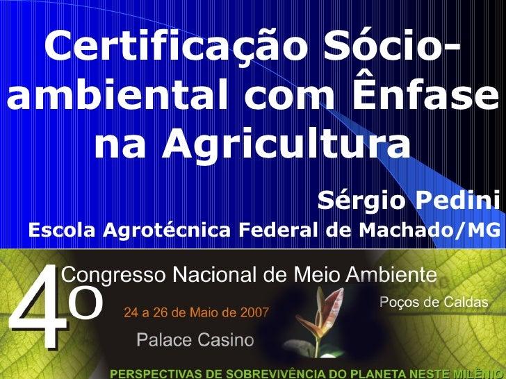 Certificação Sócio-ambiental com Ênfase na Agricultura Sérgio Pedini Escola Agrotécnica Federal de Machado/MG