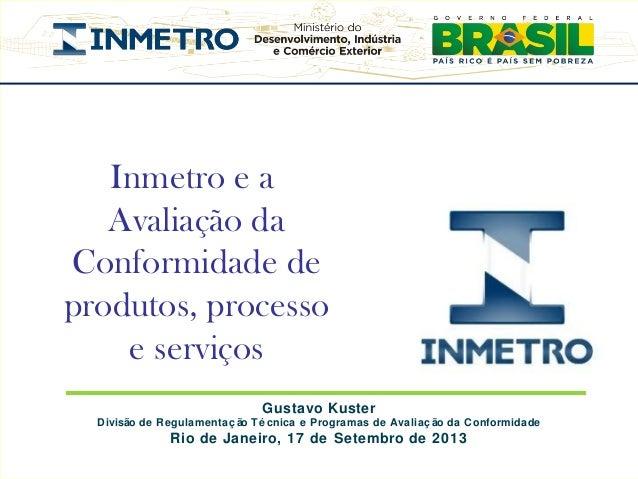 Inmetro e a Avaliação da Conformidade de produtos, processo e serviços Gustavo Kuster Divisão de Regulamentaç ão Té cnica ...