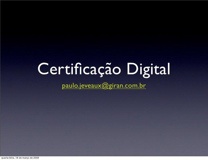 Certificação Digital                                     paulo.jeveaux@giran.com.br     quarta-feira, 18 de março de 2009