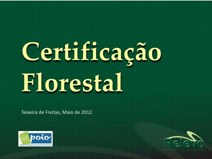 CertificaçãoFlorestalTeixeira de Freitas, Maio de 2012.