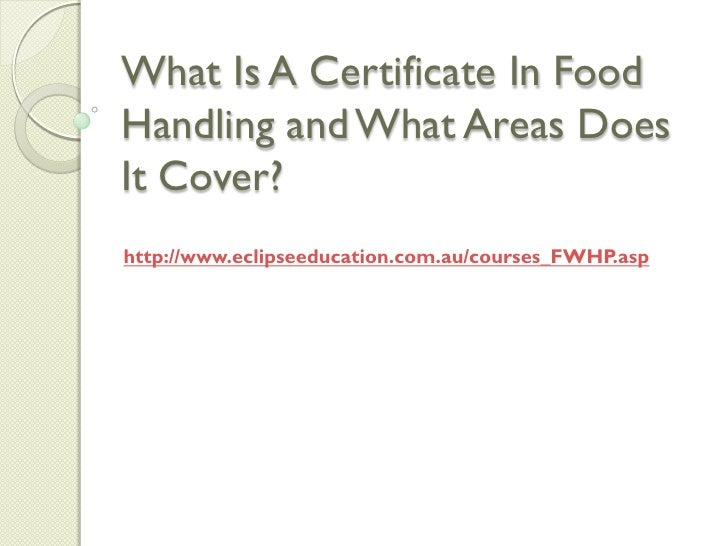 What Is A Certificate In FoodHandling and What Areas DoesIt Cover?http://www.eclipseeducation.com.au/courses_FWHP.asp