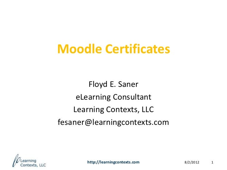 Moodle Certificates        Floyd E. Saner     eLearning Consultant    Learning Contexts, LLCfesaner@learningcontexts.com  ...