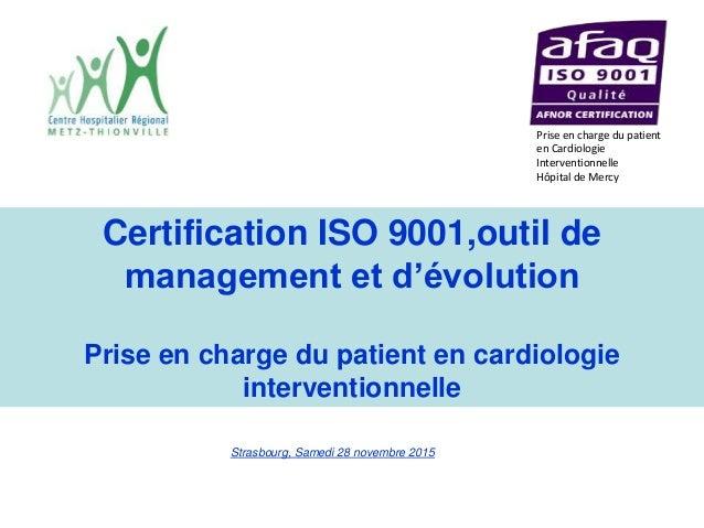 Strasbourg, Samedi 28 novembre 2015 Certification ISO 9001,outil de management et d'évolution Prise en charge du patient e...