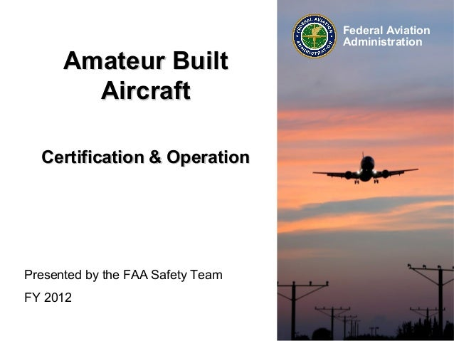 Amateur Built Aircraft Certification & Operation  Presented by the FAA Safety Team FY 2012  Federal Aviation Administratio...