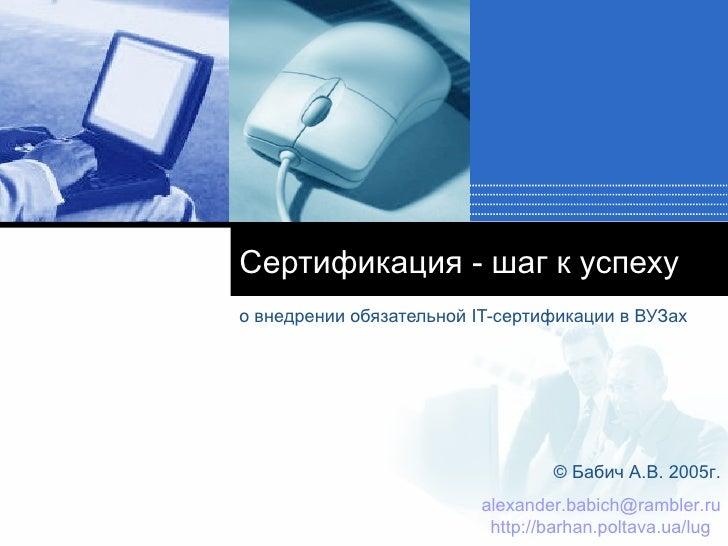 Сертификация - шаг к успеху о внедрении обязательной  IT- сертификации в ВУЗах ©  Бабич А.В.  200 5г. [email_address] http...