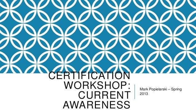 CERTIFICATION  WORKSHOP:     Mark Popielarski – Spring    CURRENT     2013  AWARENESS