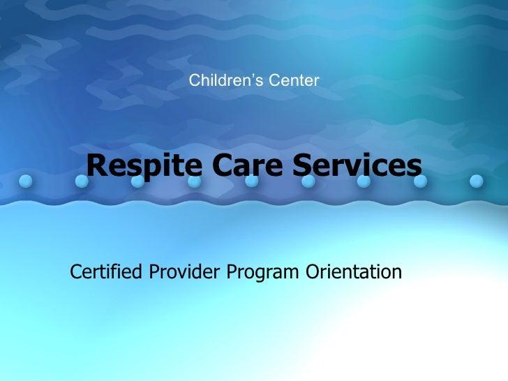 Respite Care Services Certified Provider Program Orientation Children's Center