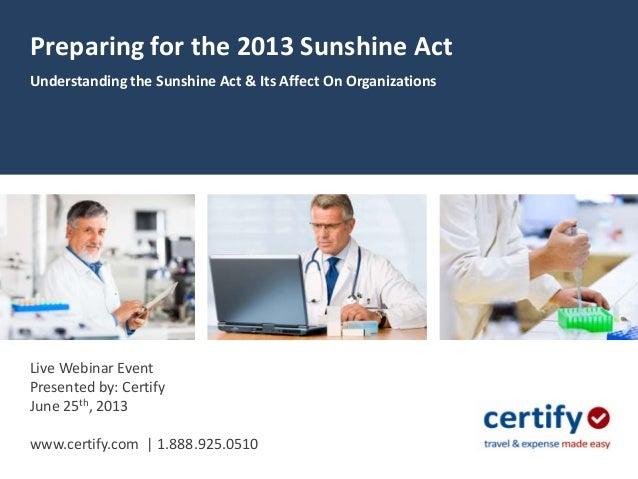 Preparing for the 2013 Sunshine ActUnderstanding the Sunshine Act & Its Affect On OrganizationsLive Webinar EventPresented...