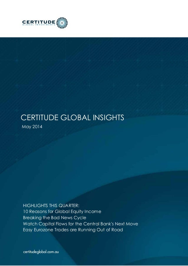 certitudeglobal.com.au May 2014 CERTITUDE GLOBAL INSIGHTS HIGHLIGHTS THIS QUARTER: 10 Reasons for Global Equity Income Bre...