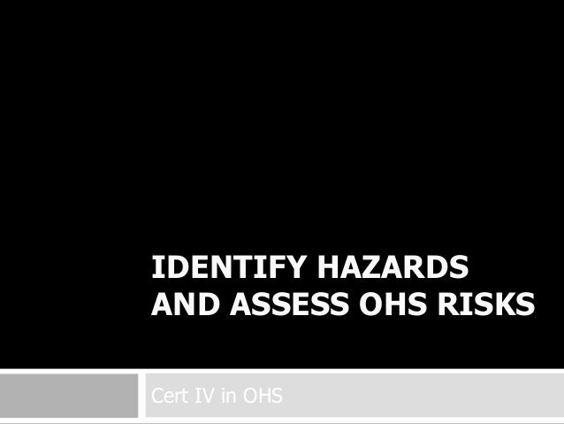 IDENTIFY HAZARDS AND ASSESS OHS RISKS Cert IV in OHS