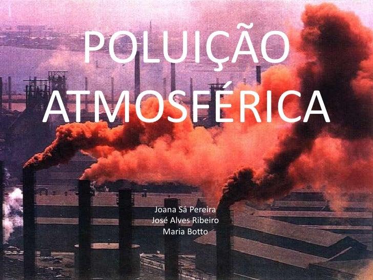 POLUIÇÃO ATMOSFÉRICA<br />Joana Sá Pereira<br />José Alves Ribeiro<br />Maria Botto<br />