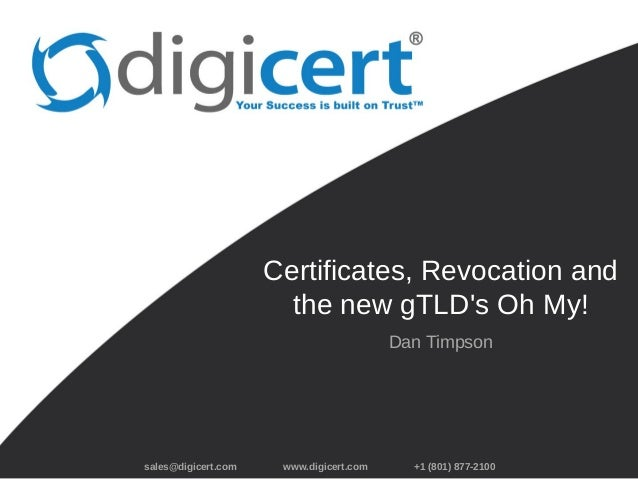 sales@digicert.com www.digicert.com +1 (801) 877-2100 Certificates, Revocation and the new gTLD's Oh My! Dan Timpson