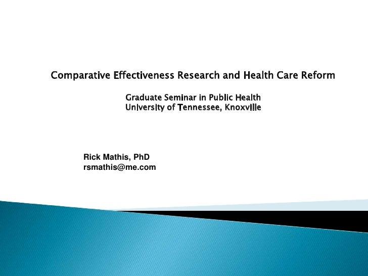 Comparative Effectiveness Research and Health Care Reform<br />Graduate Seminar in Public Health<br />University of Tennes...