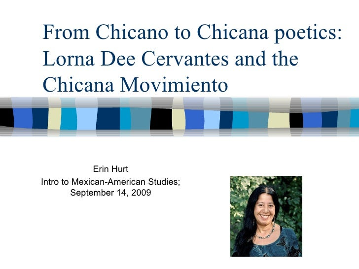 From Chicano to Chicana poetics: Lorna Dee Cervantes and the Chicana Movimiento Erin Hurt Intro to Mexican-American Studie...