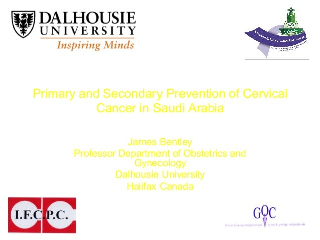 Primary and Secondary Prevention of Cervical Cancer in Saudi Arabia James Bentley Professor Department of Obstetrics and G...