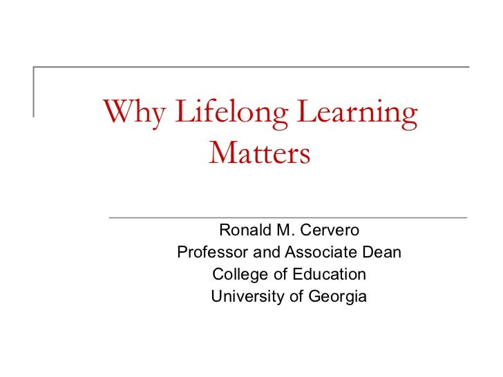 Why Lifelong Learning Matters Ronald M. Cervero Professor and Associate Dean College of Education University of Georgia