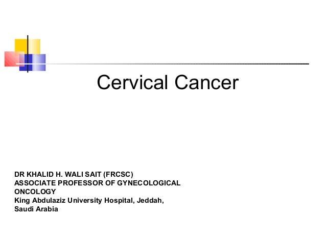 Cervical Cancer DR KHALID H. WALI SAIT (FRCSC) ASSOCIATE PROFESSOR OF GYNECOLOGICAL ONCOLOGY King Abdulaziz University Hos...