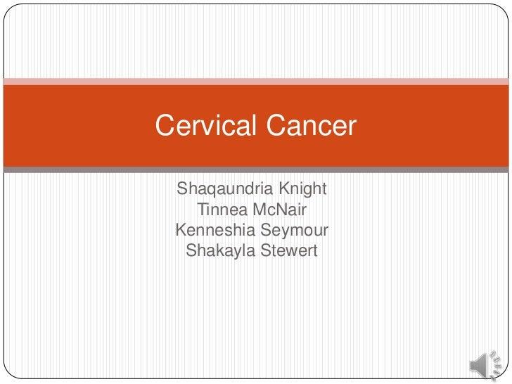 Cervical Cancer Shaqaundria Knight   Tinnea McNair Kenneshia Seymour  Shakayla Stewert