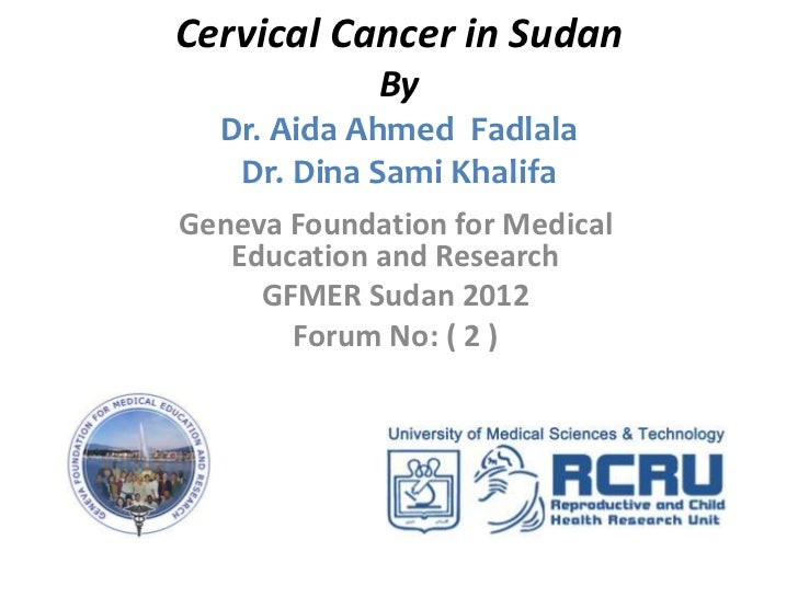 Cervical Cancer in Sudan             By  Dr. Aida Ahmed Fadlala   Dr. Dina Sami KhalifaGeneva Foundation for Medical   Edu...