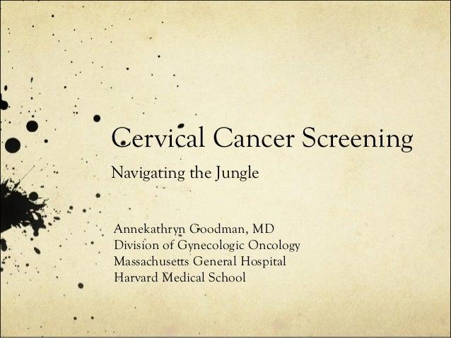 Cervical Cancer Screening Navigating the Jungle Annekathryn Goodman, MD Division of Gynecologic Oncology Massachusetts Gen...