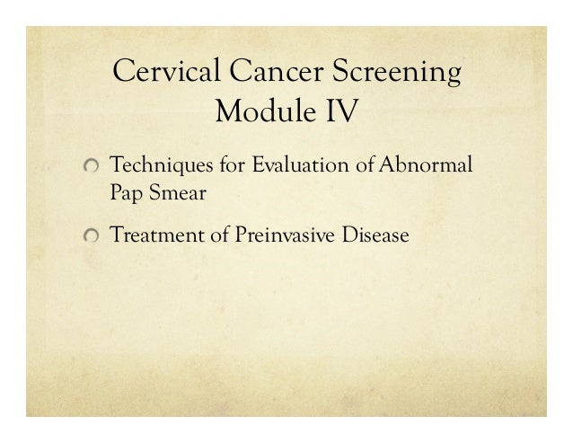 Cervical Cancer Screening Module IV Techniques for Evaluation of Abnormal Pap Smear Treatment of Preinvasive Disease