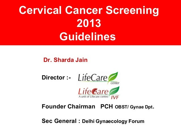Cervical Cancer Screening 2013 Guidelines Dr. Sharda Jain Director :- Founder Chairman PCH OBST/ Gynae Dpt. Sec General : ...