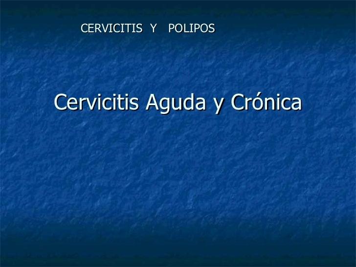 Cervicitis Aguda y Crónica CERVICITIS  Y  POLIPOS