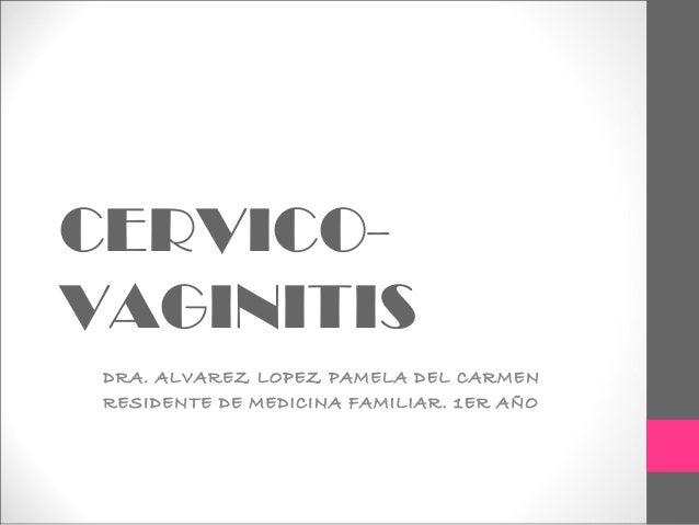 CERVICO- VAGINITIS DRA. ALVAREZ LOPEZ PAMELA DEL CARMEN RESIDENTE DE MEDICINA FAMILIAR. 1ER AÑO