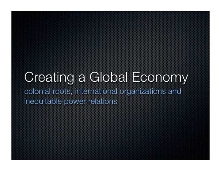 Creating a Global Economy colonial roots, international organizations and inequitable power relations