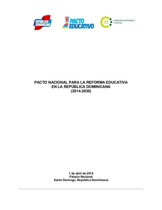 PACTO NACIONAL PARA LA REFORMA EDUCATIVA EN LA REPÚBLICA DOMINICANA (2014-2030) 1 de abril de 2014 Palacio Nacional Santo ...