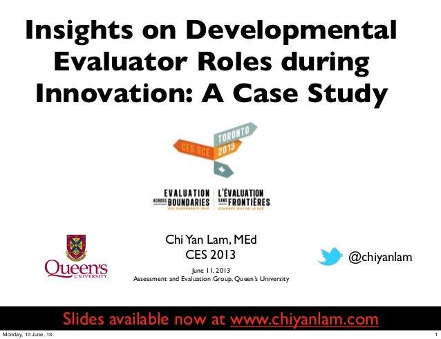 ChiYan Lam, MEdCES 2013Insights on DevelopmentalEvaluator Roles duringInnovation: A Case Study@chiyanlamJune 11, 2013Asses...