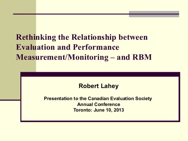 Rethinking the Relationship betweenEvaluation and PerformanceMeasurement/Monitoring – and RBMRobert LaheyPresentation to t...