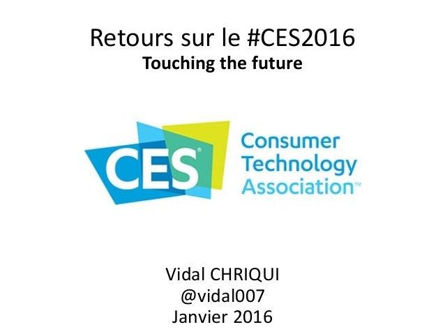 Retours sur le #CES2016 Touching the future Vidal CHRIQUI @vidal007 Janvier 2016