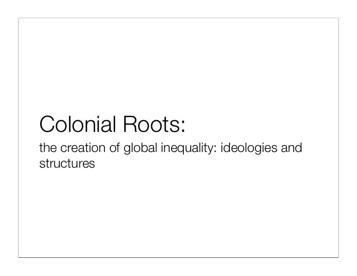 Colonial Roots: the creation of global inequality: ideologies and structures