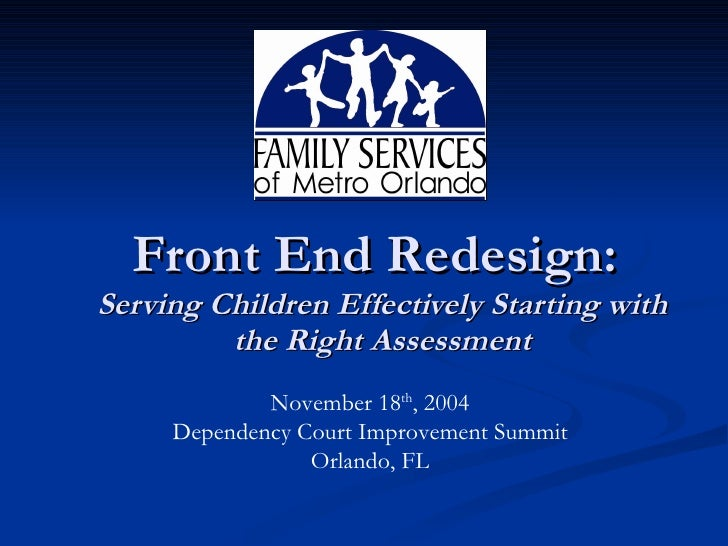 Front End Redesign:  Serving Children Effectively Starting with the Right Assessment November 18 th , 2004 Dependency Cour...