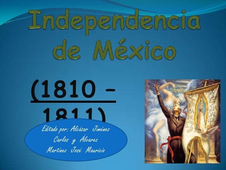 Iniciación de la Independencia de México<br />(1810 – 1811)<br />Editado por: Alcázar  Jiménez  Carlos  y  Álvarez  Martín...