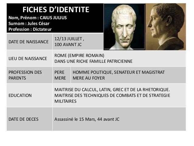 FICHES D'IDENTITENom, Prénom : CAIUS JULIUSSurnom : Jules CésarProfession : DictateurDATE DE NAISSANCE12/13 JUILLET ,100 A...