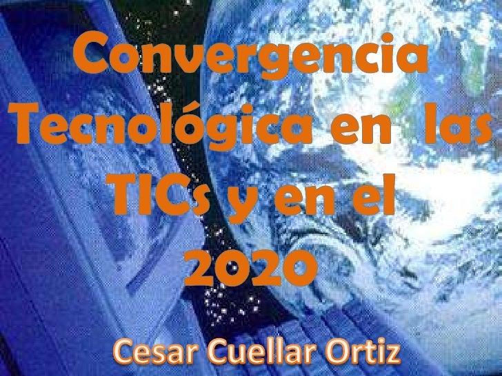 Convergencia Tecnológica en  las TICs y en el <br />2020<br />Cesar Cuellar Ortiz<br />