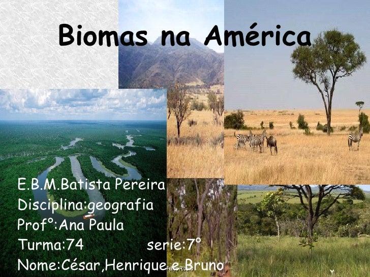 Biomas na América E.B.M.Batista Pereira   Disciplina:geografia  Prof°:Ana Paula Turma:74  serie:7° Nome:César,Henrique e B...