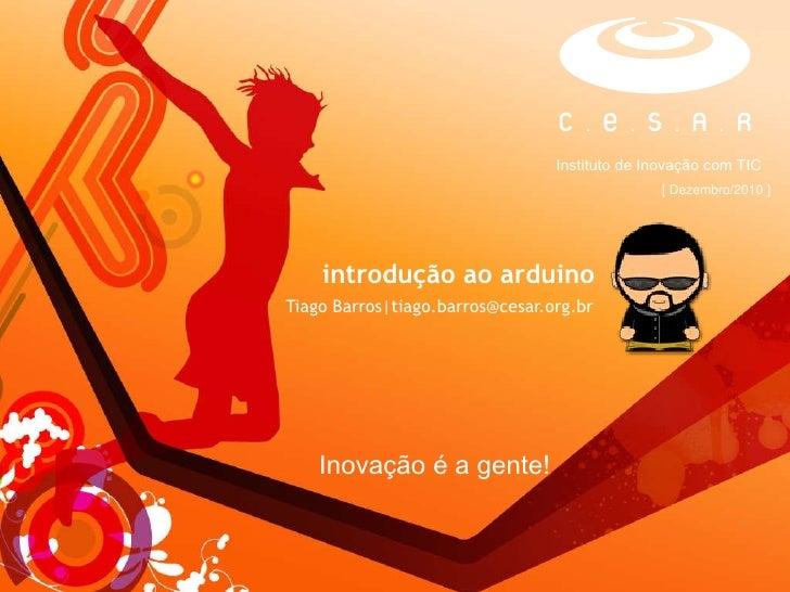 introdução ao arduino Tiago Barros tiago.barros@cesar.org.br Inovação é a gente!