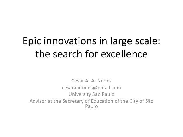 Epic innovations in large scale: the search for excellence Cesar A. A. Nunes cesaraanunes@gmail.com University Sao Paulo A...