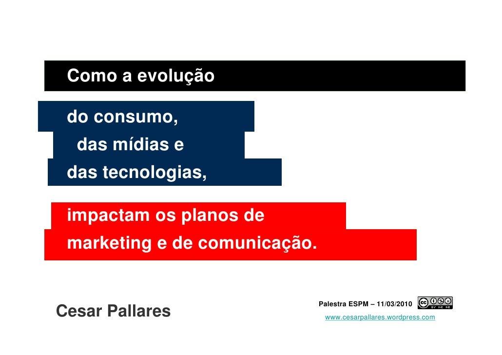 Como a evolução   do consumo,   das mídias e  das tecnologias,   impactam os planos de  marketing e de comunicação.       ...