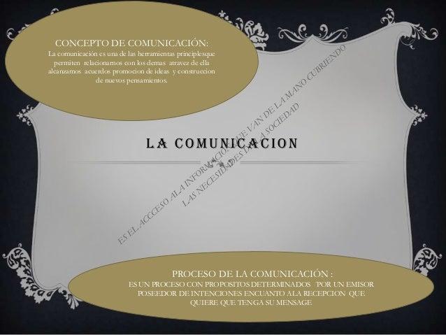 CONCEPTO DE COMUNICACIÓN:La comunicación es una de las herramientas principlesque  permiten relacionarnos con los demas at...