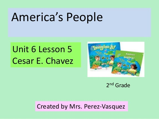 America's PeopleUnit 6 Lesson 5Cesar E. Chavez                            2nd Grade      Created by Mrs. Perez-Vasquez